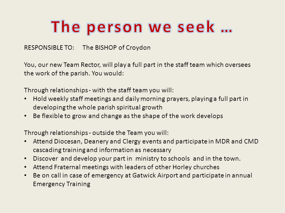 RESPONSIBLE TO: The BISHOP of Croydon You, our new Team Rector, will play a full part in the staff team which oversees the work of the parish.