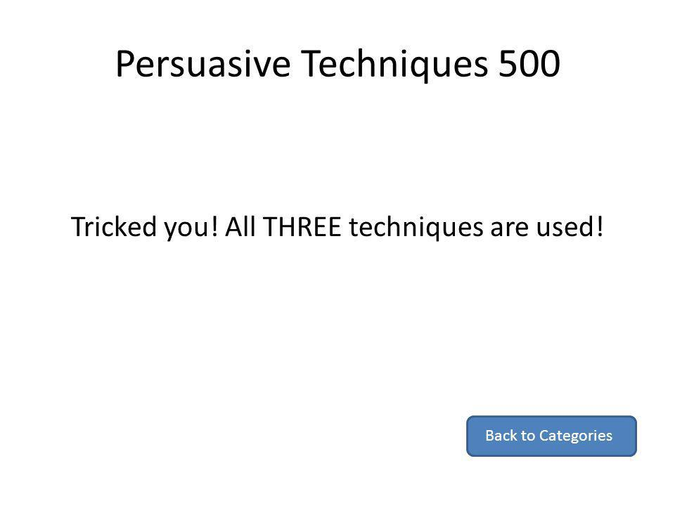 Persuasive Techniques 500 Tricked you! All THREE techniques are used! Back to Categories