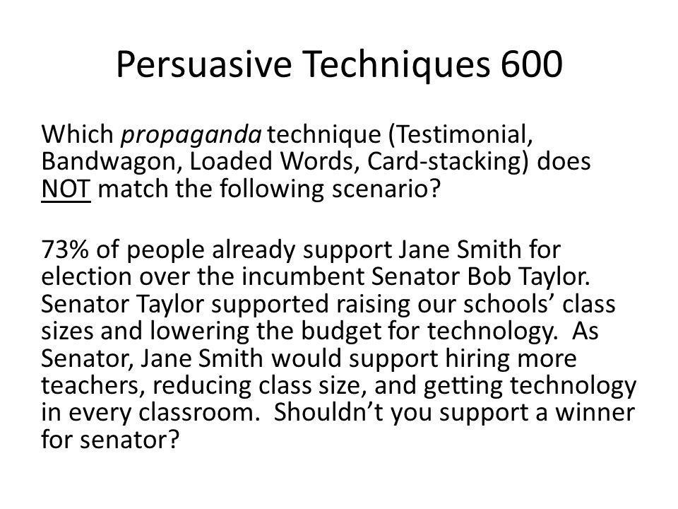 Persuasive Techniques 600 Which propaganda technique (Testimonial, Bandwagon, Loaded Words, Card-stacking) does NOT match the following scenario? 73%