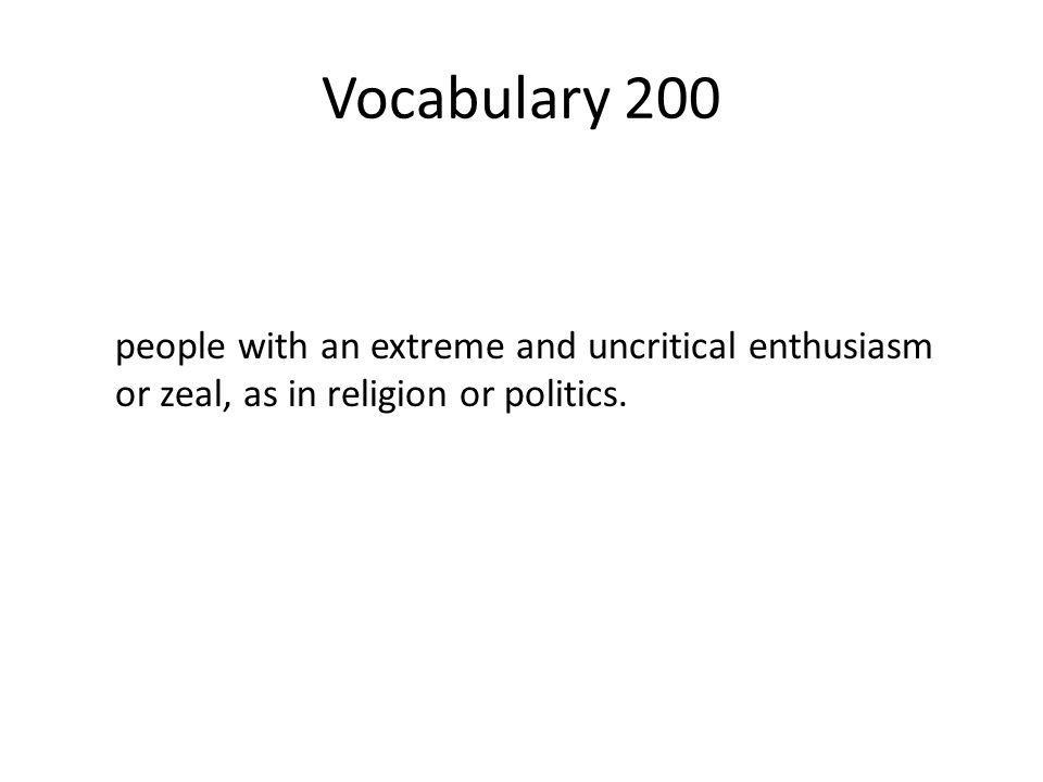 Vocabulary 200 people with an extreme and uncritical enthusiasm or zeal, as in religion or politics.