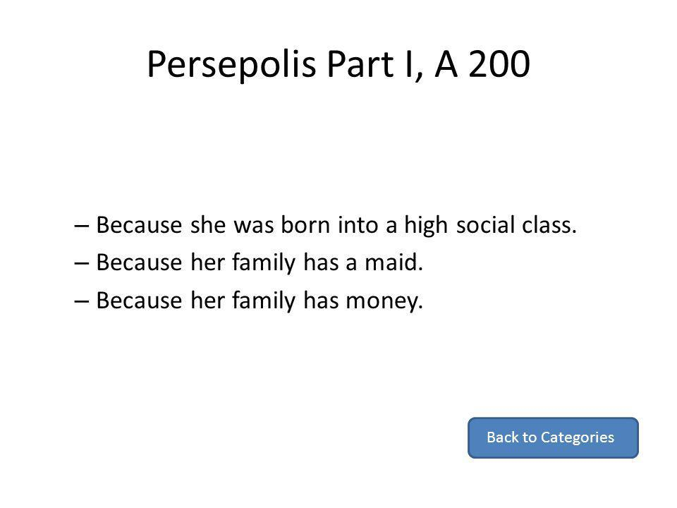 Persepolis Part I, A 200 – Because she was born into a high social class. – Because her family has a maid. – Because her family has money. Back to Cat
