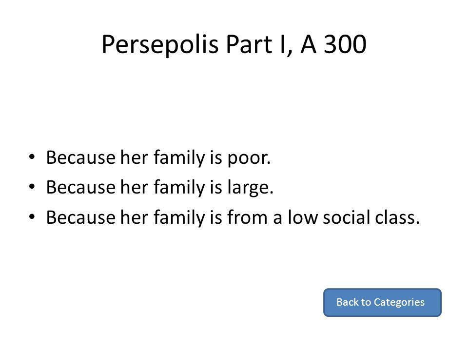 Persepolis Part I, A 300 Because her family is poor. Because her family is large. Because her family is from a low social class. Back to Categories