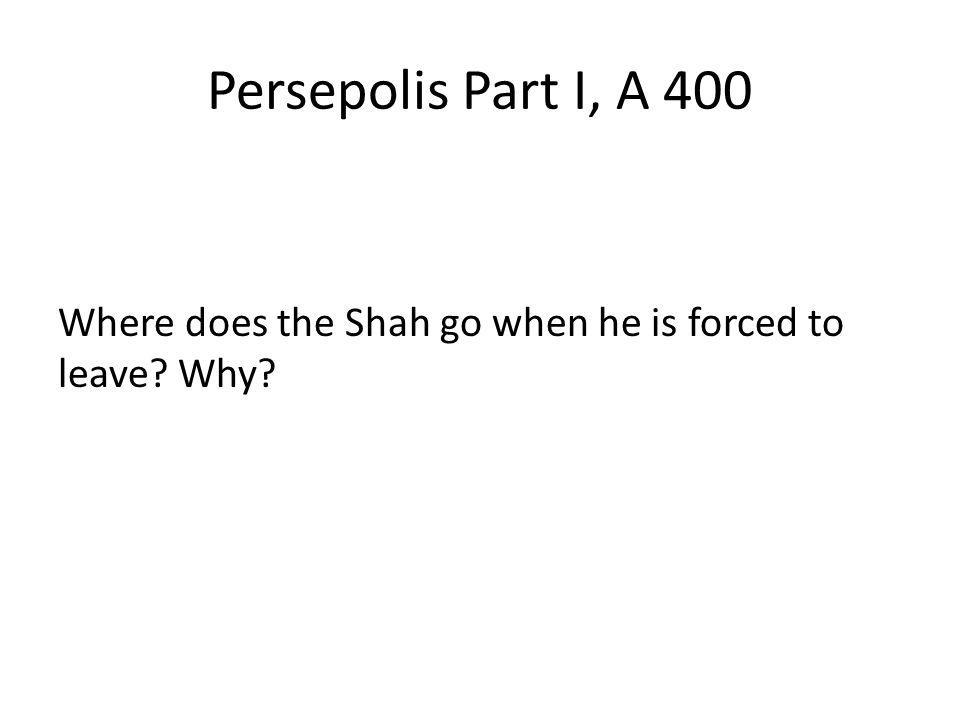Persepolis Part I, A 400 Where does the Shah go when he is forced to leave? Why?