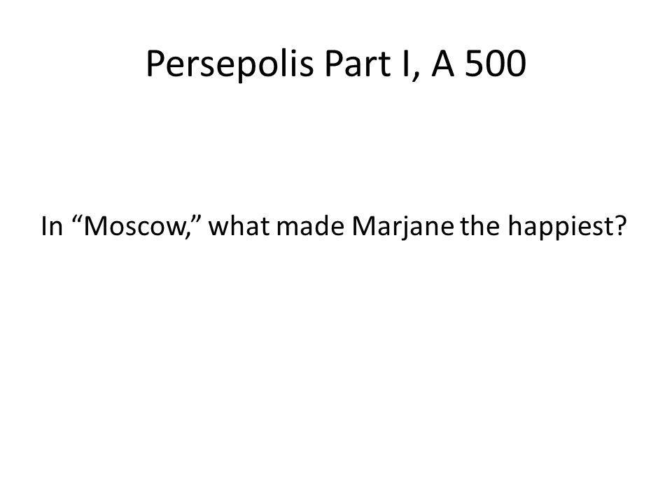 Persepolis Part I, A 500 In Moscow, what made Marjane the happiest?
