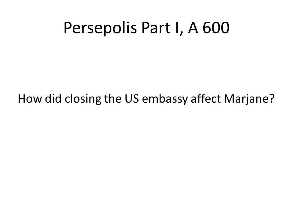 Persepolis Part I, A 600 How did closing the US embassy affect Marjane?