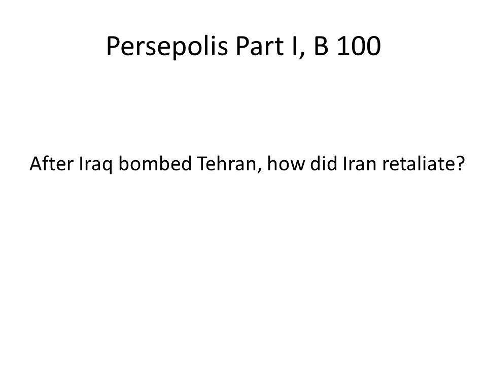 Persepolis Part I, B 100 After Iraq bombed Tehran, how did Iran retaliate?