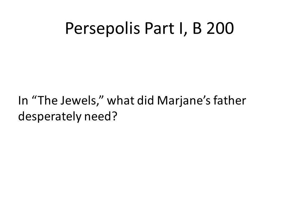 Persepolis Part I, B 200 In The Jewels, what did Marjanes father desperately need?