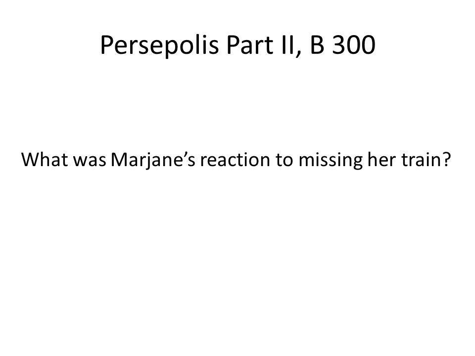 Persepolis Part II, B 300 What was Marjanes reaction to missing her train?