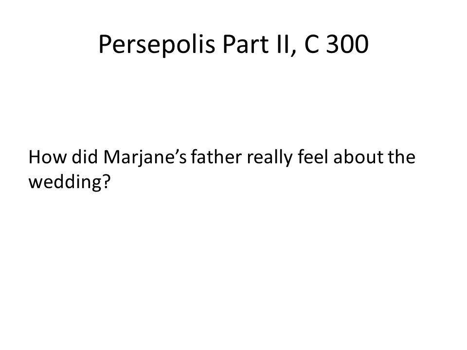 Persepolis Part II, C 300 How did Marjanes father really feel about the wedding?