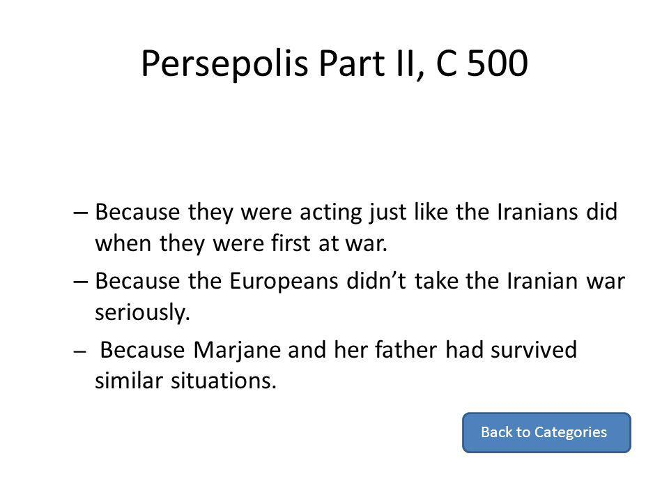 Persepolis Part II, C 500 – Because they were acting just like the Iranians did when they were first at war. – Because the Europeans didnt take the Ir