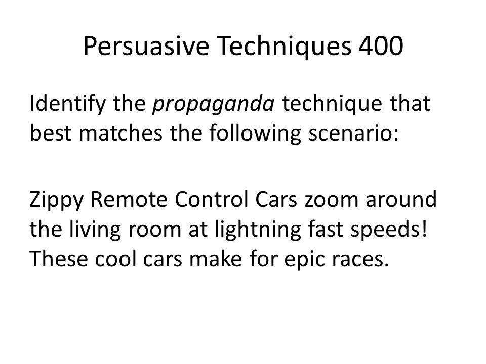 Persuasive Techniques 400 Identify the propaganda technique that best matches the following scenario: Zippy Remote Control Cars zoom around the living