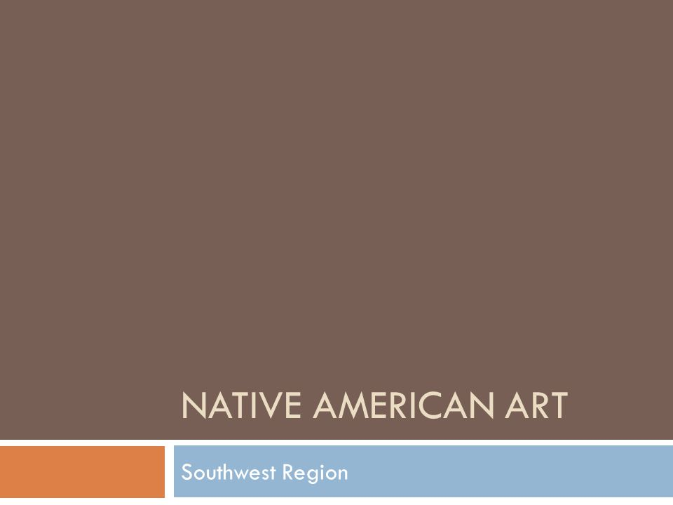 Objectives: Identify and describe the contributions to art made by various Native American cultures Discuss the influence of geography and beliefs on the artworks created by those Native American Cultures Recognize symbols used in Native American Art Describe the cultural and artistic achievements of the Southwest region Standards: 1.1, 1.2, 1.3, 2.1, 2.2, 2.3, 6.3, 6.6, 7.1, 7.2, 7.3