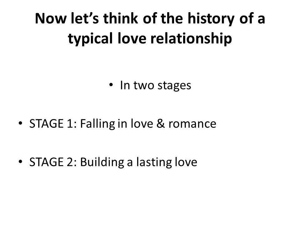 Now lets think of the history of a typical love relationship In two stages STAGE 1: Falling in love & romance STAGE 2: Building a lasting love