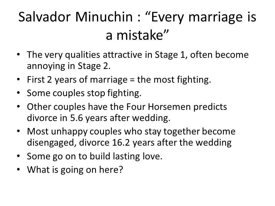Salvador Minuchin : Every marriage is a mistake The very qualities attractive in Stage 1, often become annoying in Stage 2. First 2 years of marriage