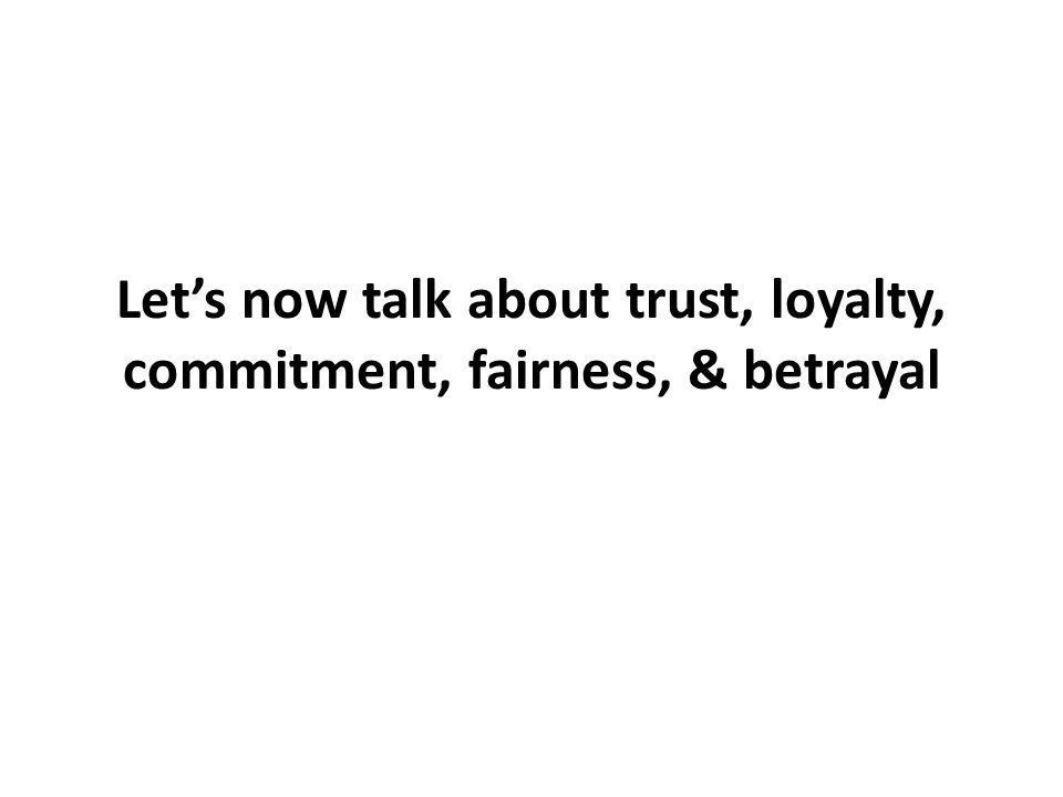 Lets now talk about trust, loyalty, commitment, fairness, & betrayal