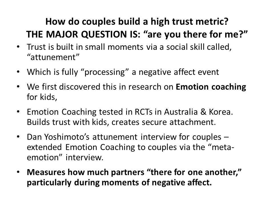 How do couples build a high trust metric? THE MAJOR QUESTION IS: are you there for me? Trust is built in small moments via a social skill called, attu