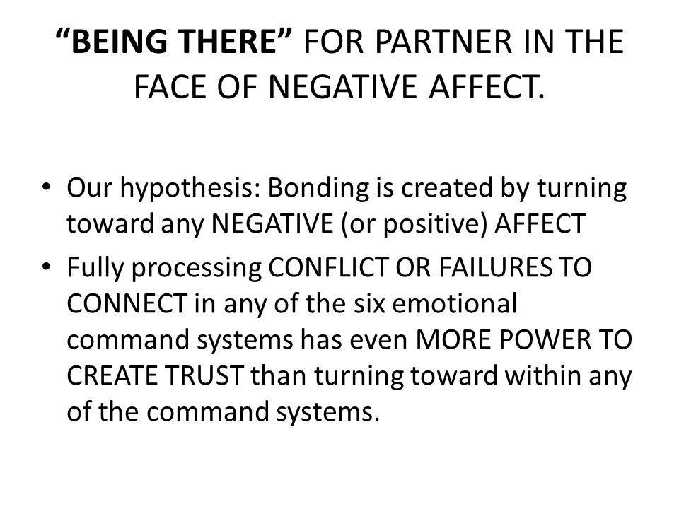 BEING THERE FOR PARTNER IN THE FACE OF NEGATIVE AFFECT. Our hypothesis: Bonding is created by turning toward any NEGATIVE (or positive) AFFECT Fully p