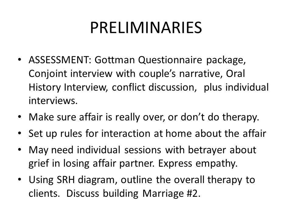 PRELIMINARIES ASSESSMENT: Gottman Questionnaire package, Conjoint interview with couples narrative, Oral History Interview, conflict discussion, plus