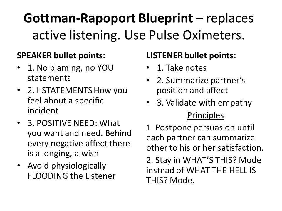 Gottman-Rapoport Blueprint – replaces active listening. Use Pulse Oximeters. SPEAKER bullet points: 1. No blaming, no YOU statements 2. I-STATEMENTS H
