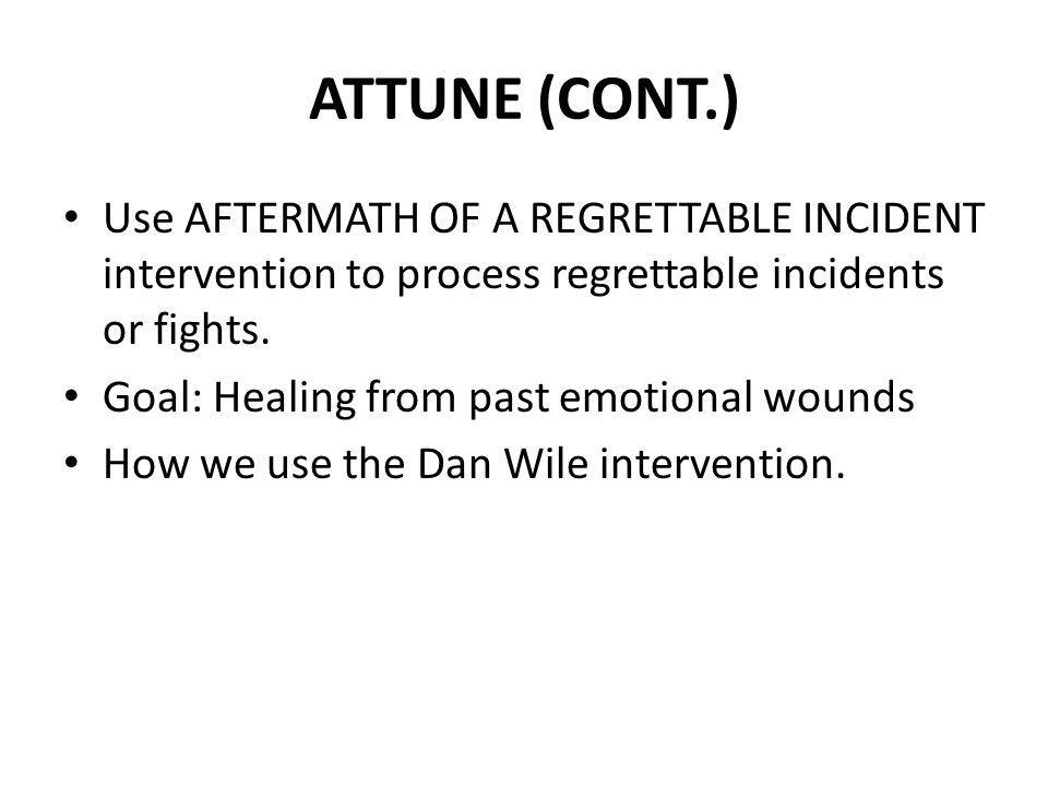 ATTUNE (CONT.) Use AFTERMATH OF A REGRETTABLE INCIDENT intervention to process regrettable incidents or fights. Goal: Healing from past emotional woun