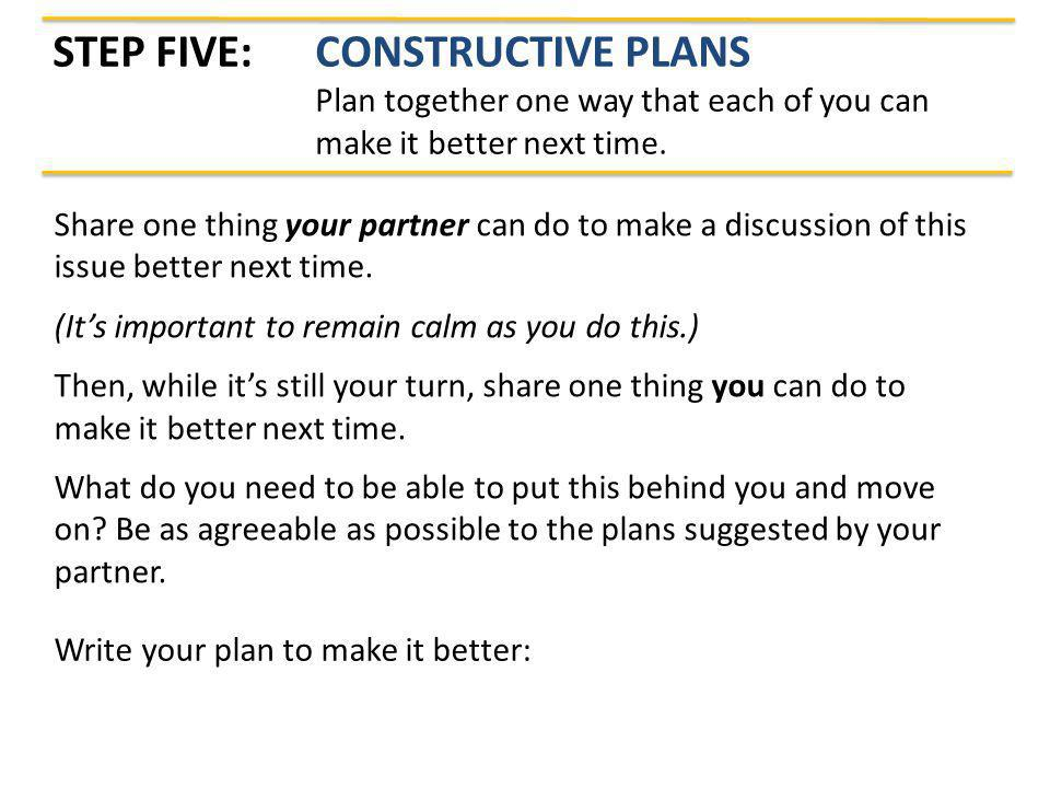 STEP FIVE: CONSTRUCTIVE PLANS Plan together one way that each of you can make it better next time. Share one thing your partner can do to make a discu
