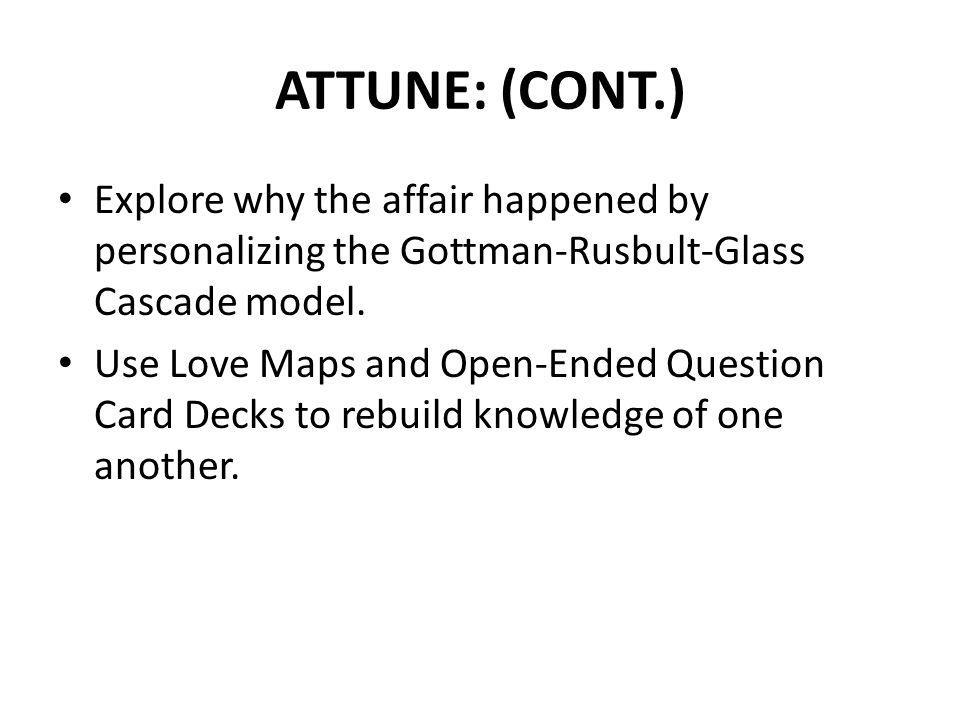 ATTUNE: (CONT.) Explore why the affair happened by personalizing the Gottman-Rusbult-Glass Cascade model. Use Love Maps and Open-Ended Question Card D