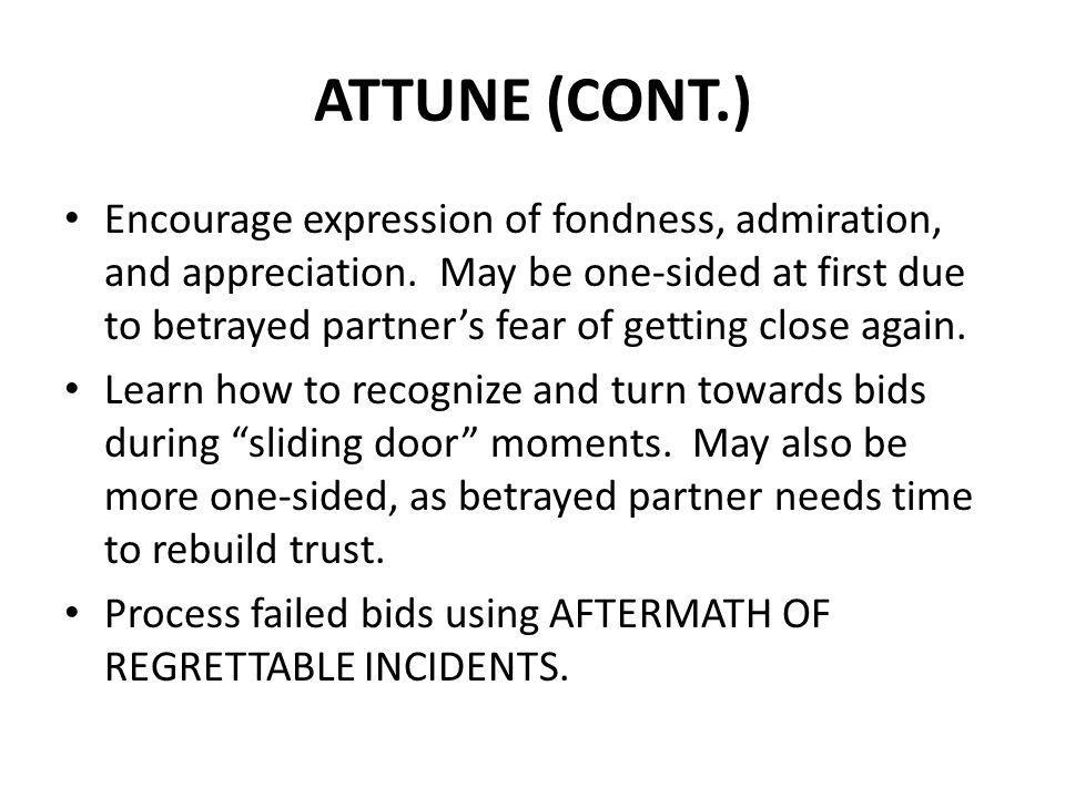 ATTUNE (CONT.) Encourage expression of fondness, admiration, and appreciation. May be one-sided at first due to betrayed partners fear of getting clos