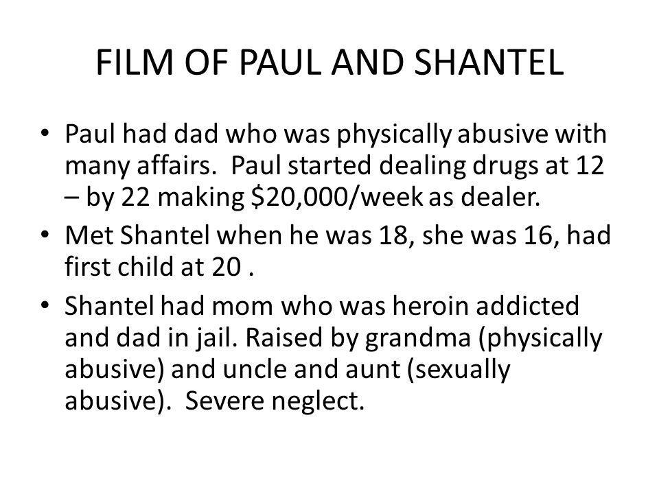 FILM OF PAUL AND SHANTEL Paul had dad who was physically abusive with many affairs. Paul started dealing drugs at 12 – by 22 making $20,000/week as de