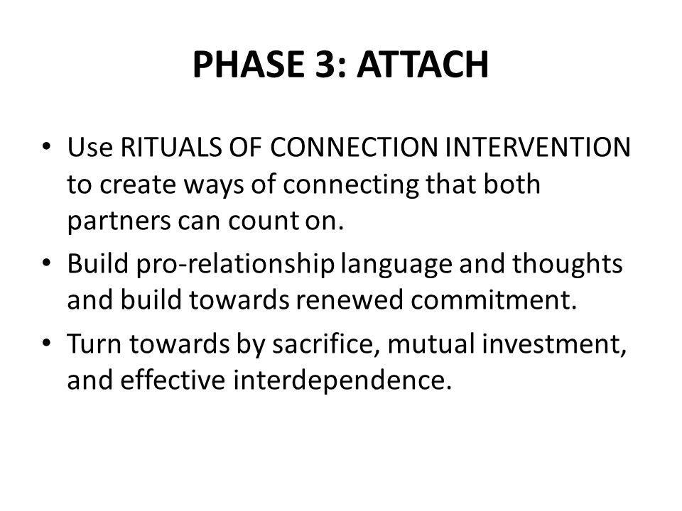 PHASE 3: ATTACH Use RITUALS OF CONNECTION INTERVENTION to create ways of connecting that both partners can count on. Build pro-relationship language a