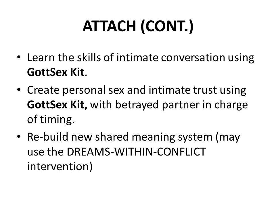 ATTACH (CONT.) Learn the skills of intimate conversation using GottSex Kit. Create personal sex and intimate trust using GottSex Kit, with betrayed pa