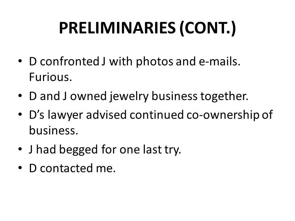PRELIMINARIES (CONT.) D confronted J with photos and e-mails. Furious. D and J owned jewelry business together. Ds lawyer advised continued co-ownersh