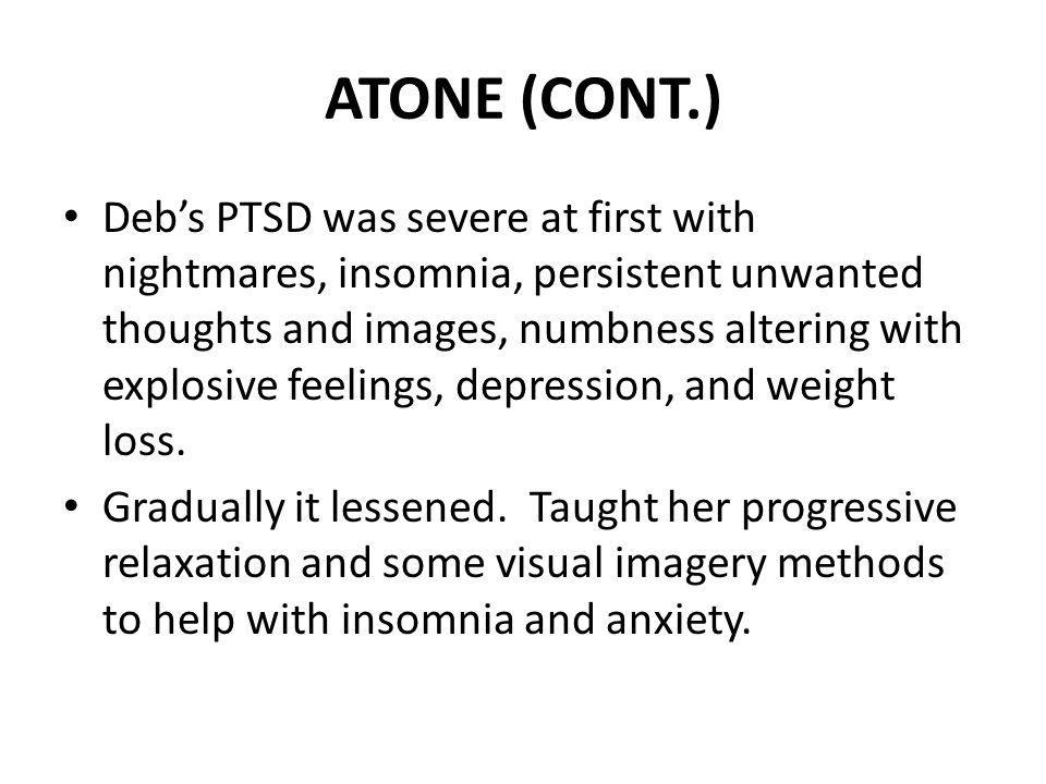 ATONE (CONT.) Debs PTSD was severe at first with nightmares, insomnia, persistent unwanted thoughts and images, numbness altering with explosive feeli