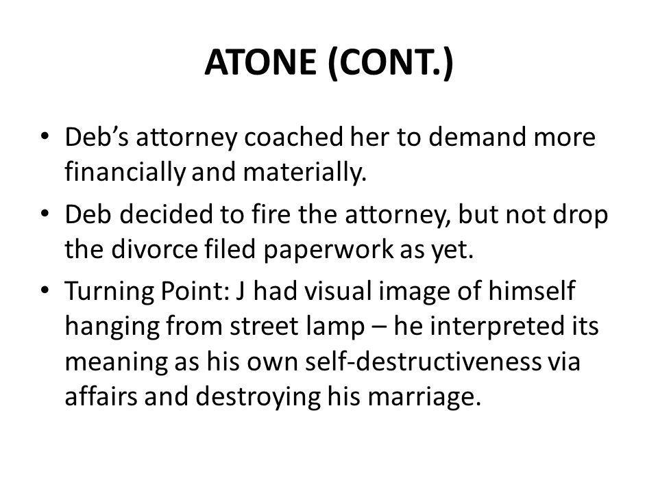 ATONE (CONT.) Debs attorney coached her to demand more financially and materially. Deb decided to fire the attorney, but not drop the divorce filed pa