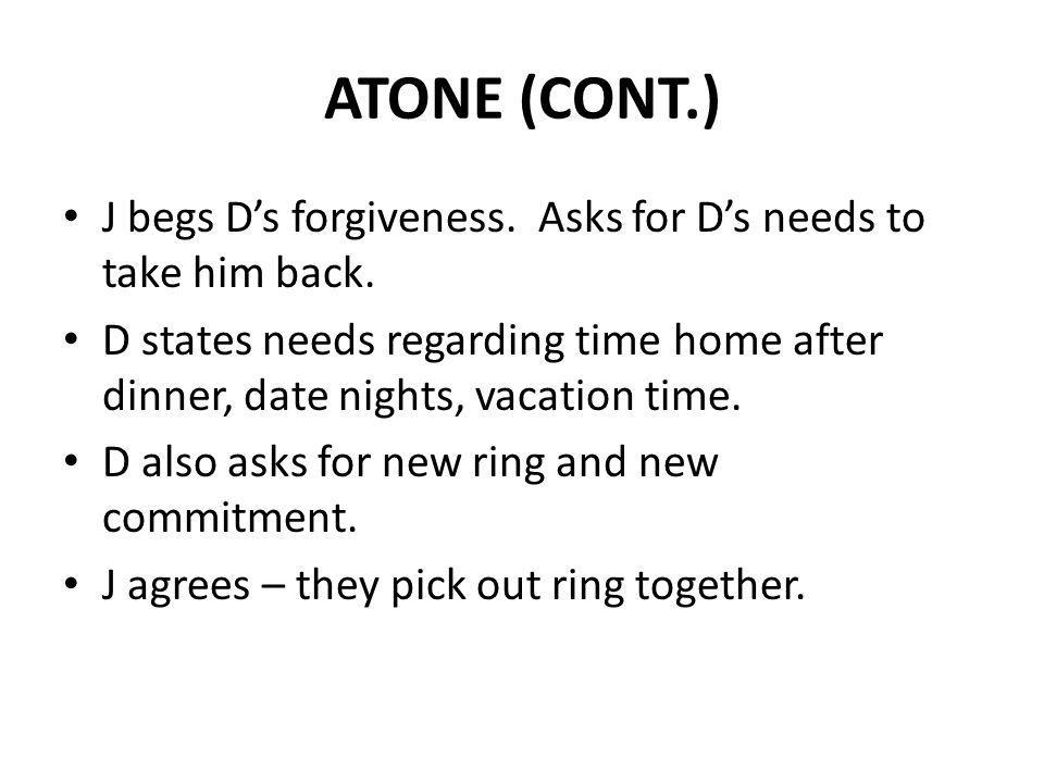 ATONE (CONT.) J begs Ds forgiveness. Asks for Ds needs to take him back. D states needs regarding time home after dinner, date nights, vacation time.