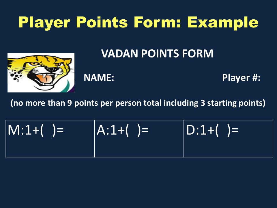 VADAN POINTS FORM M:1+( )=A:1+( )=D:1+( )= (no more than 9 points per person total including 3 starting points) Player Points Form: Example NAME:Player #: