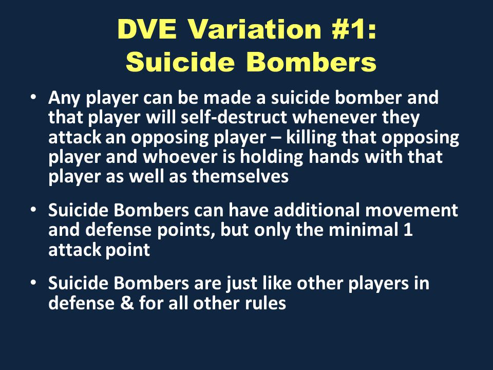 DVE Variation #1: Suicide Bombers Any player can be made a suicide bomber and that player will self-destruct whenever they attack an opposing player – killing that opposing player and whoever is holding hands with that player as well as themselves Suicide Bombers can have additional movement and defense points, but only the minimal 1 attack point Suicide Bombers are just like other players in defense & for all other rules