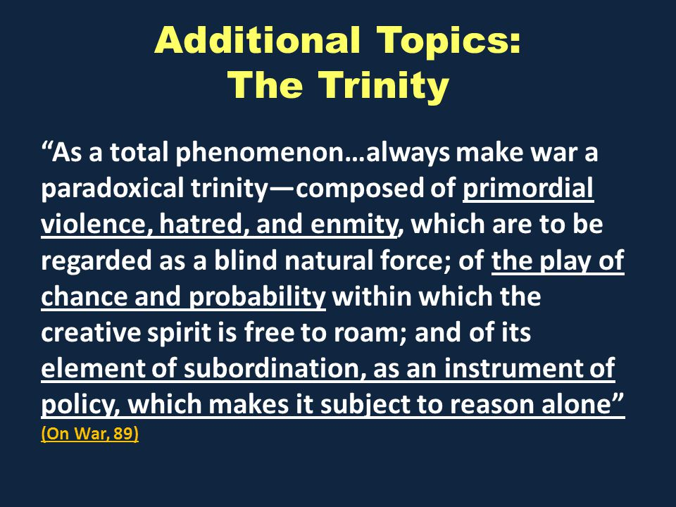Additional Topics: The Trinity As a total phenomenon…always make war a paradoxical trinitycomposed of primordial violence, hatred, and enmity, which are to be regarded as a blind natural force; of the play of chance and probability within which the creative spirit is free to roam; and of its element of subordination, as an instrument of policy, which makes it subject to reason alone (On War, 89)