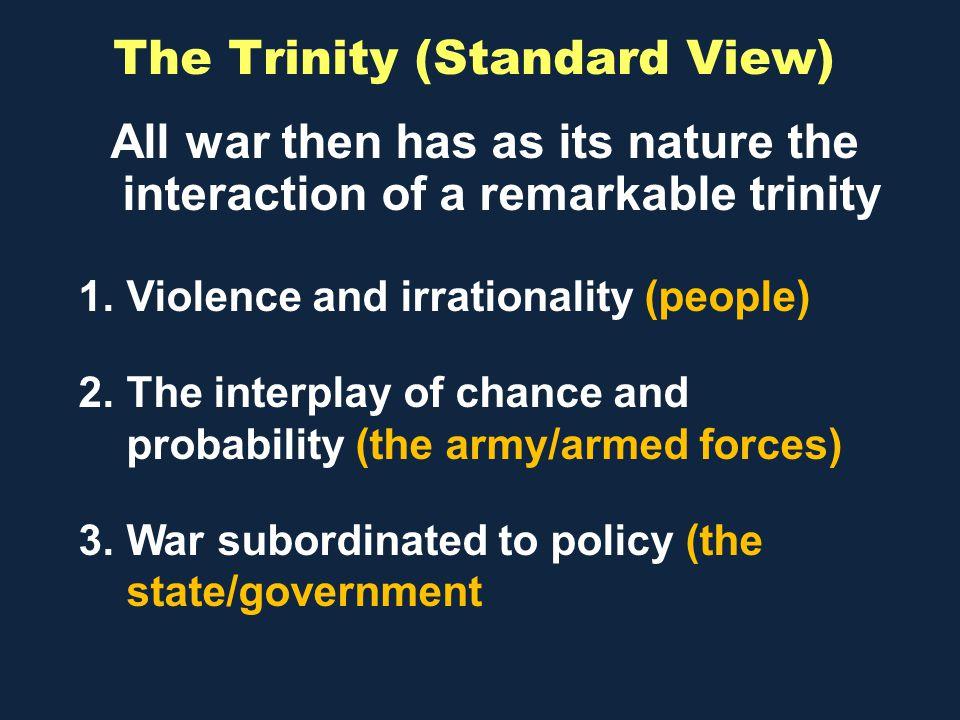 The Trinity (Standard View) All war then has as its nature the interaction of a remarkable trinity 1.Violence and irrationality (people) 2.The interplay of chance and probability (the army/armed forces) 3.War subordinated to policy (the state/government