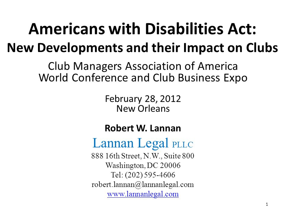 Americans with Disabilities Act: New Developments and their Impact on Clubs Club Managers Association of America World Conference and Club Business Expo February 28, 2012 New Orleans Robert W.
