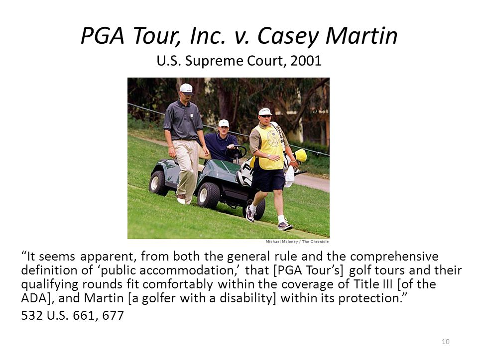 PGA Tour, Inc. v. Casey Martin U.S. Supreme Court, 2001 It seems apparent, from both the general rule and the comprehensive definition of public accom