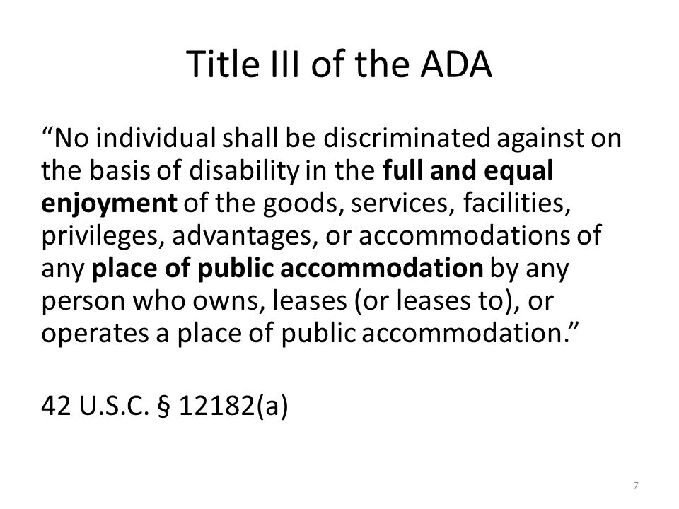 Title III of the ADA No individual shall be discriminated against on the basis of disability in the full and equal enjoyment of the goods, services, facilities, privileges, advantages, or accommodations of any place of public accommodation by any person who owns, leases (or leases to), or operates a place of public accommodation.