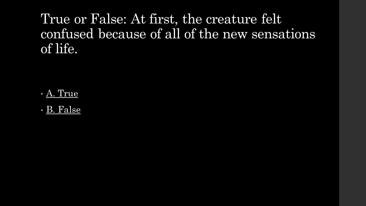 True or False: At first, the creature felt confused because of all of the new sensations of life. A. True B. False