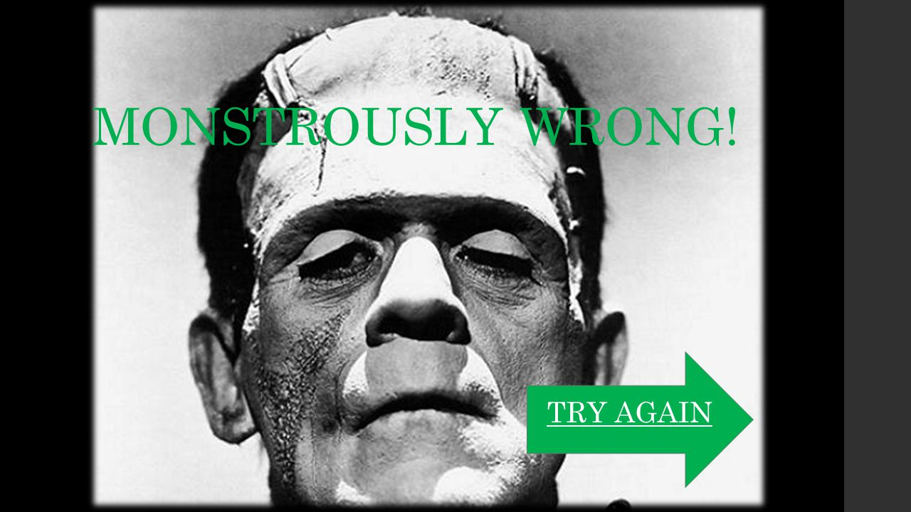MONSTROUSLY WRONG! TRY AGAIN