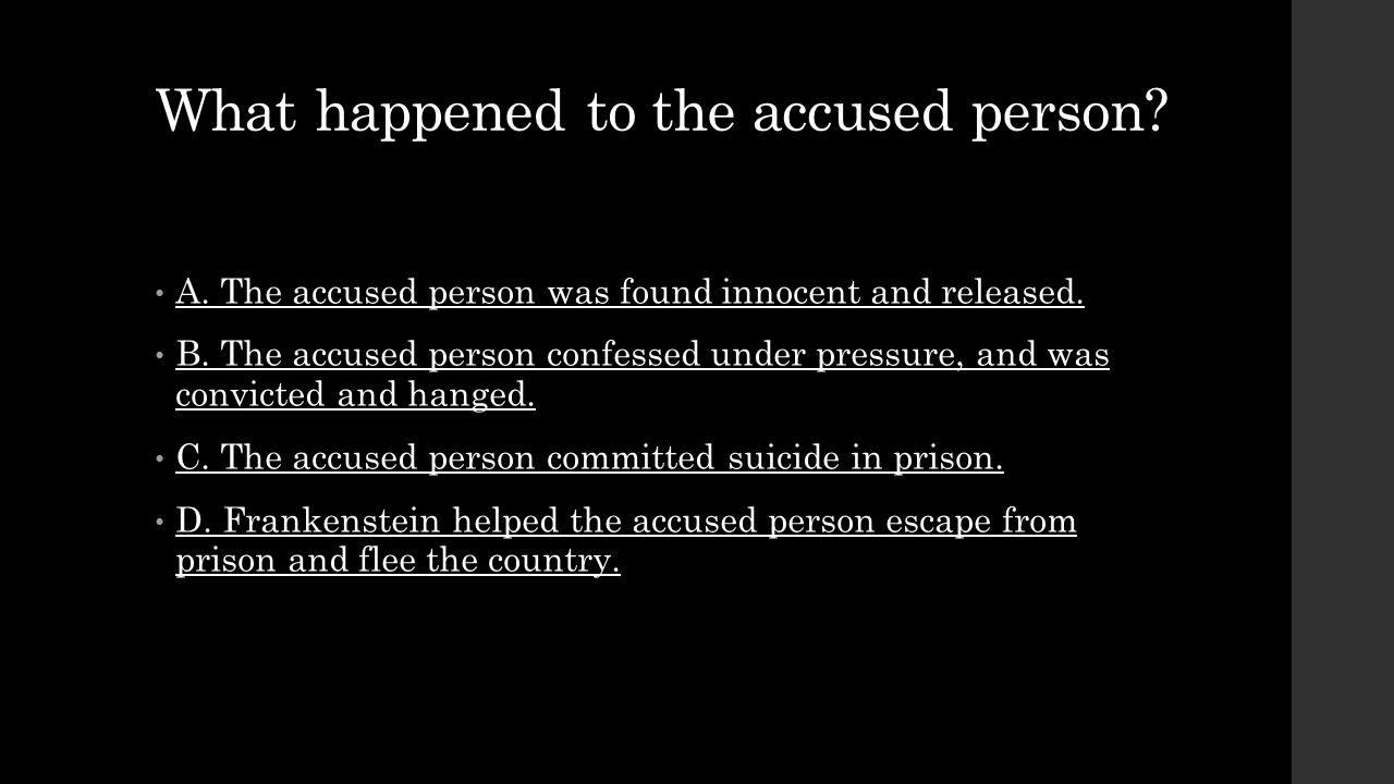 What happened to the accused person? A. The accused person was found innocent and released. B. The accused person confessed under pressure, and was co