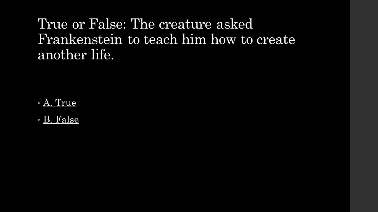 True or False: The creature asked Frankenstein to teach him how to create another life. A. True B. False
