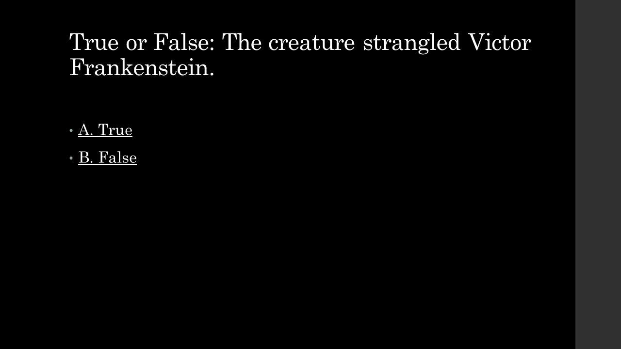 True or False: The creature strangled Victor Frankenstein. A. True B. False