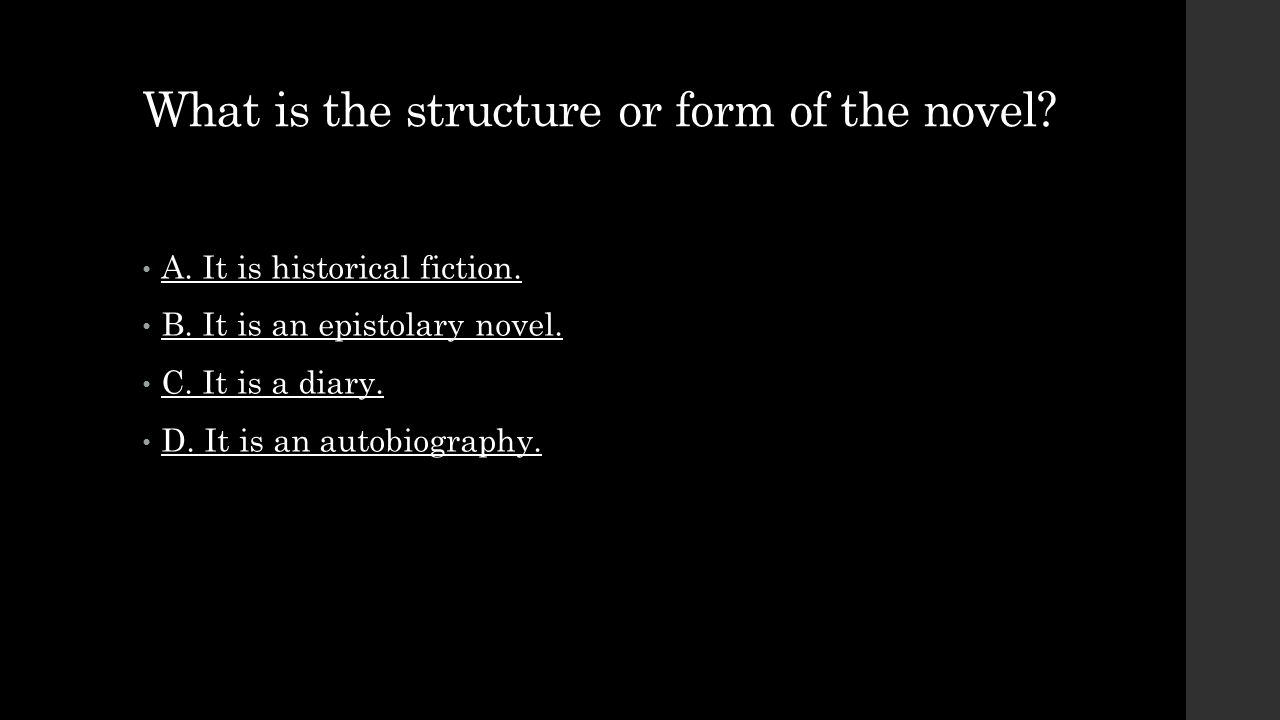 What is the structure or form of the novel? A. It is historical fiction. B. It is an epistolary novel. C. It is a diary. D. It is an autobiography.