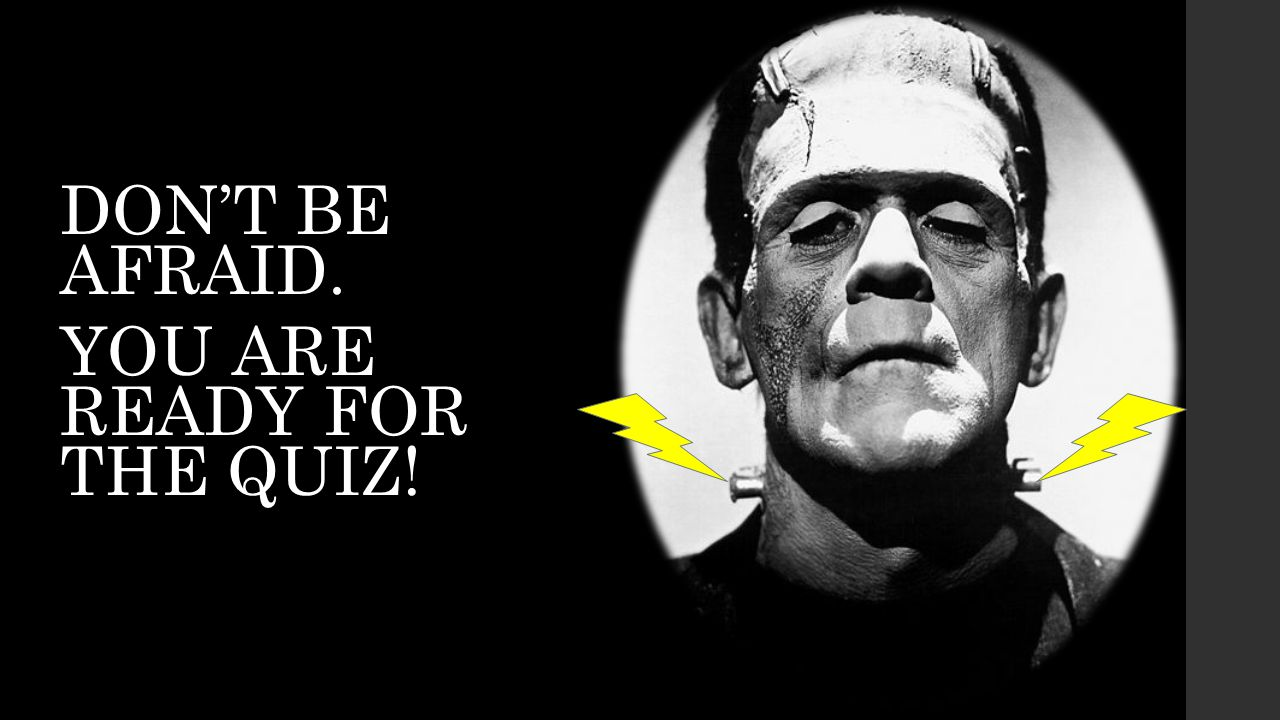 DONT BE AFRAID. YOU ARE READY FOR THE QUIZ!