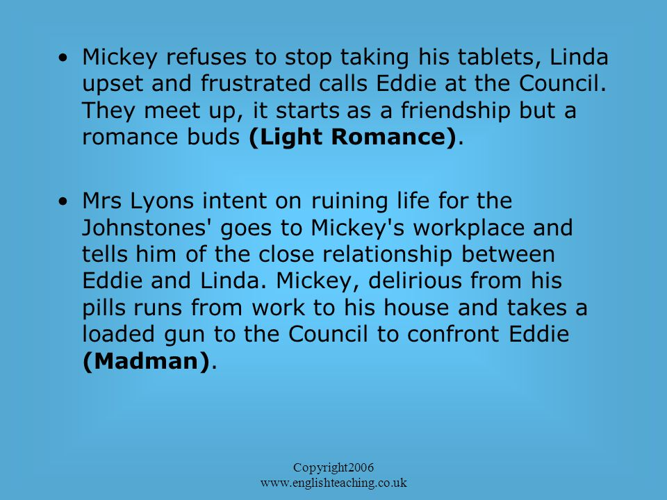 Copyright2006 www.englishteaching.co.uk Mickey refuses to stop taking his tablets, Linda upset and frustrated calls Eddie at the Council.