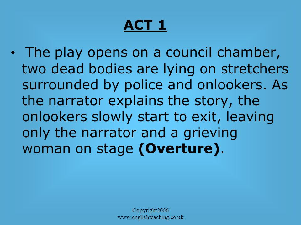 Copyright2006 www.englishteaching.co.uk The play opens on a council chamber, two dead bodies are lying on stretchers surrounded by police and onlookers.